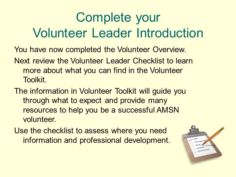 Complete your Volunteer Leader Introduction You have now completed the Volunteer Overview. Next review the Volunteer Leader Checklist to learn more ab