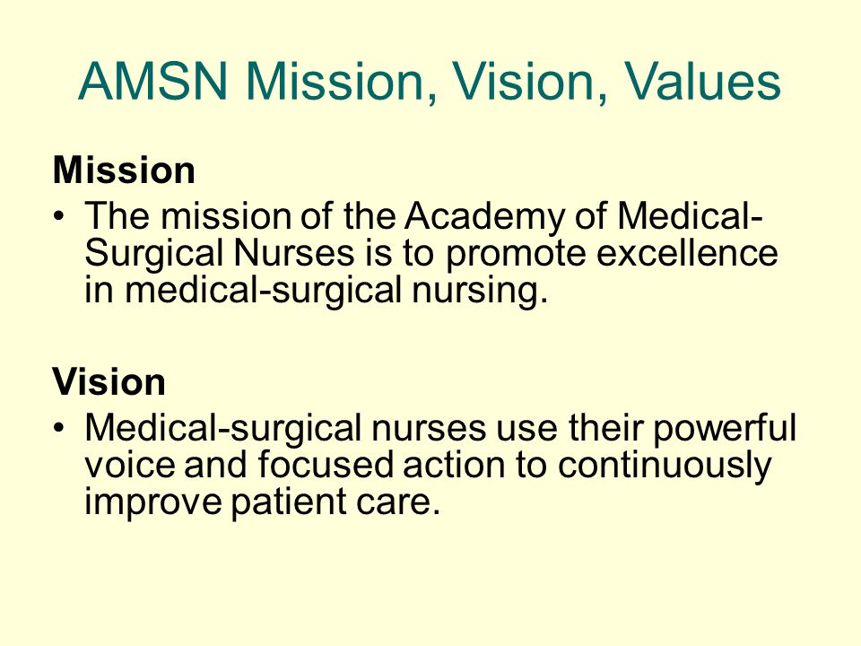 AMSN Mission, Vision, Values Mission The mission of the Academy of Medical- Surgical Nurses is to promote excellence in medical-surgical nursing. Visi