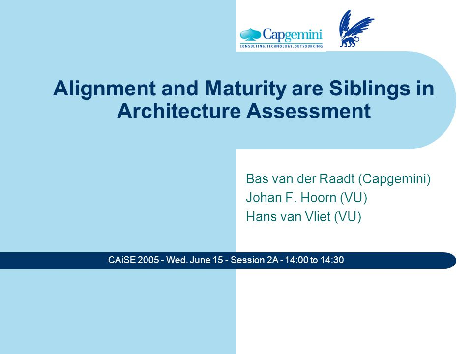 CAiSE 2005 - Wed. June 15 - Session 2A - 14:00 to 14:30 Alignment and Maturity are Siblings in Architecture Assessment Bas van der Raadt (Capgemini) J