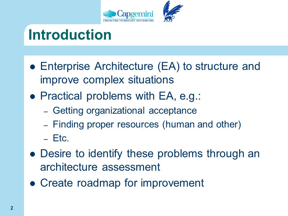 2 Introduction Enterprise Architecture (EA) to structure and improve complex situations Practical problems with EA, e.g.: – Getting organizational acc