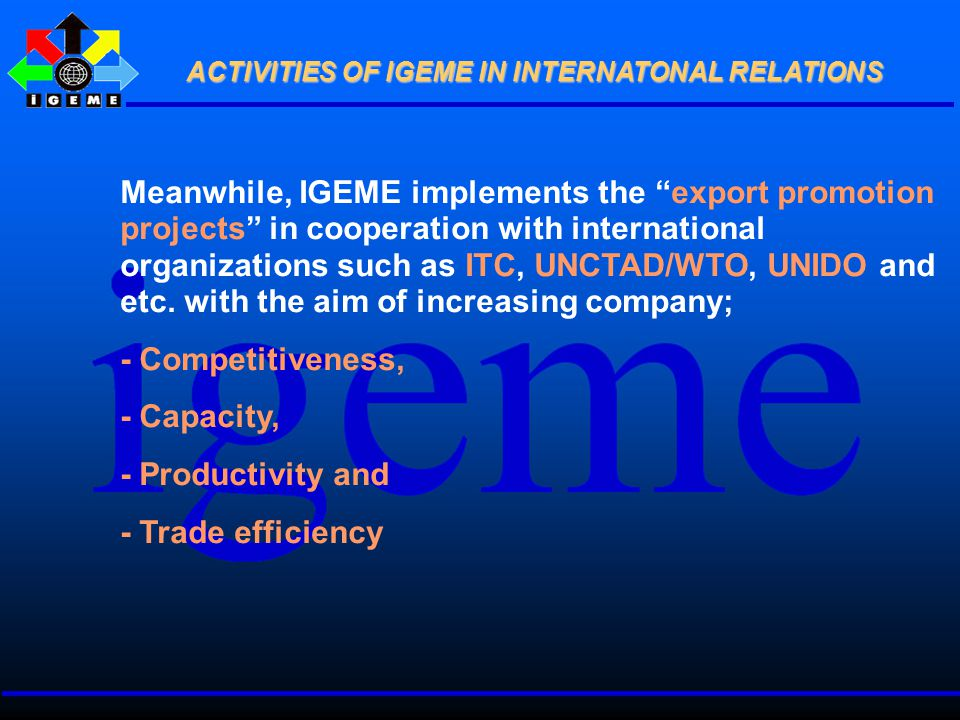 Meanwhile, IGEME implements the export promotion projects in cooperation with international organizations such as ITC, UNCTAD/WTO, UNIDO and etc.
