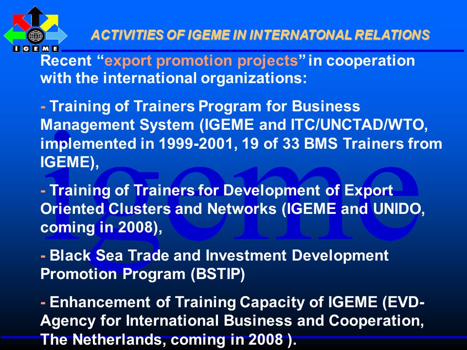 Recent export promotion projects in cooperation with the international organizations: - Training of Trainers Program for Business Management System (IGEME and ITC/UNCTAD/WTO, implemented in 1999-2001, 19 of 33 BMS Trainers from IGEME), - Training of Trainers for Development of Export Oriented Clusters and Networks (IGEME and UNIDO, coming in 2008), - Black Sea Trade and Investment Development Promotion Program (BSTIP) - Enhancement of Training Capacity of IGEME (EVD- Agency for International Business and Cooperation, The Netherlands, coming in 2008 ).