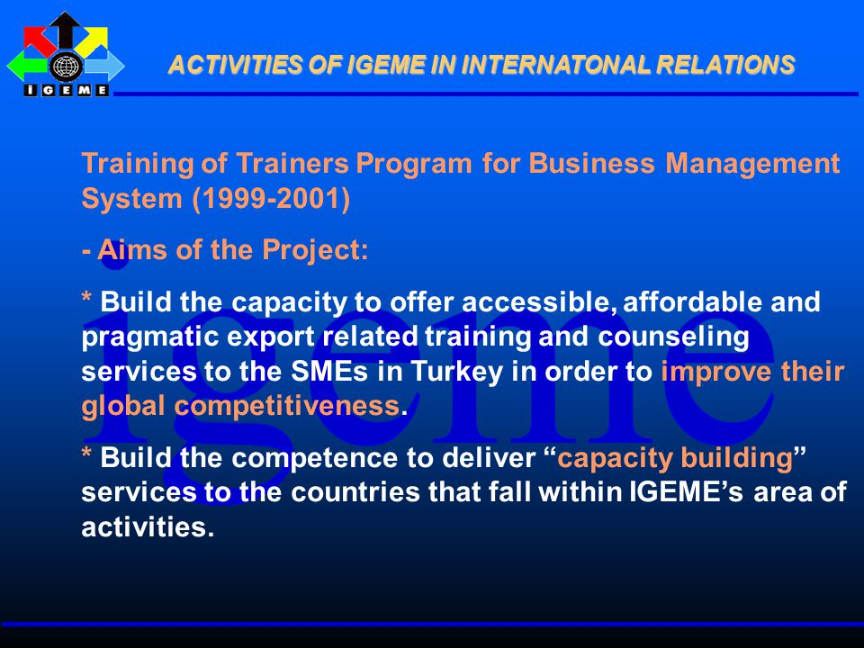 Training of Trainers Program for Business Management System (1999-2001) - Aims of the Project: * Build the capacity to offer accessible, affordable and pragmatic export related training and counseling services to the SMEs in Turkey in order to improve their global competitiveness.