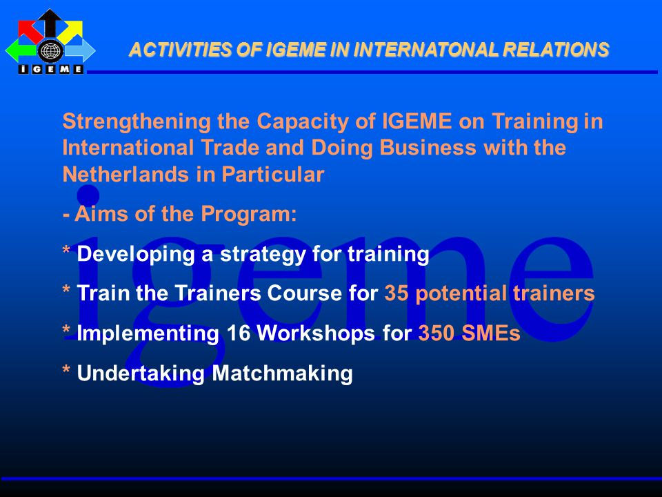 Strengthening the Capacity of IGEME on Training in International Trade and Doing Business with the Netherlands in Particular - Aims of the Program: * Developing a strategy for training * Train the Trainers Course for 35 potential trainers * Implementing 16 Workshops for 350 SMEs * Undertaking Matchmaking ACTIVITIES OF IGEME IN INTERNATONAL RELATIONS ACTIVITIES OF IGEME IN INTERNATONAL RELATIONS