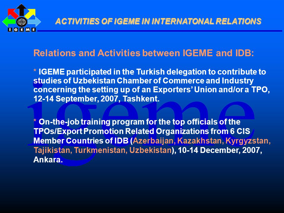 Relations and Activities between IGEME and IDB: * IGEME participated in the Turkish delegation to contribute to studies of Uzbekistan Chamber of Commerce and Industry concerning the setting up of an Exporters' Union and/or a TPO, 12-14 September, 2007, Tashkent.