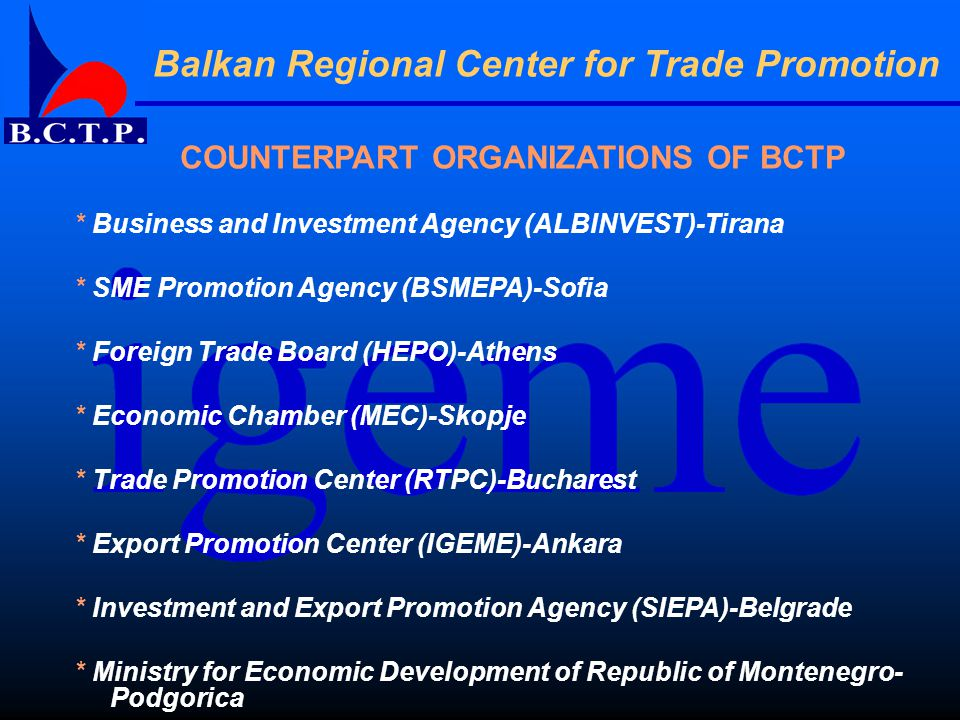 COUNTERPART ORGANIZATIONS OF BCTP * Business and Investment Agency (ALBINVEST)-Tirana * SME Promotion Agency (BSMEPA)-Sofia * Foreign Trade Board (HEPO)-Athens * Economic Chamber (MEC)-Skopje * Trade Promotion Center (RTPC)-Bucharest * Export Promotion Center (IGEME)-Ankara * Investment and Export Promotion Agency (SIEPA)-Belgrade * Ministry for Economic Development of Republic of Montenegro- Podgorica
