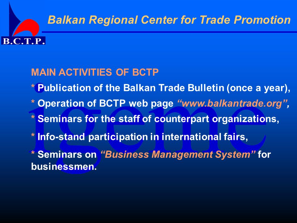MAIN ACTIVITIES OF BCTP * Publication of the Balkan Trade Bulletin (once a year), * Operation of BCTP web page www.balkantrade.org , * Seminars for the staff of counterpart organizations, * Info-stand participation in international fairs, * Seminars on Business Management System for businessmen.