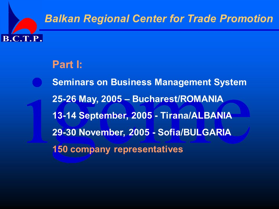 Balkan Regional Center for Trade Promotion Part I: Seminars on Business Management System 25-26 May, 2005 – Bucharest/ROMANIA 13-14 September, 2005 - Tirana/ALBANIA 29-30 November, 2005 - Sofia/BULGARIA 150 company representatives