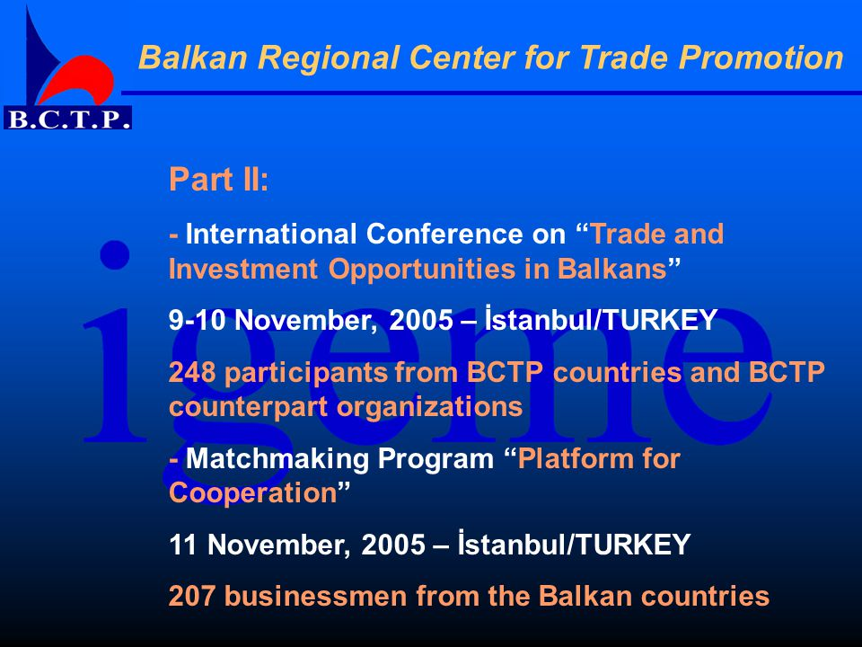 Balkan Regional Center for Trade Promotion Part II: - International Conference on Trade and Investment Opportunities in Balkans 9-10 November, 2005 – İstanbul/TURKEY 248 participants from BCTP countries and BCTP counterpart organizations - Matchmaking Program Platform for Cooperation 11 November, 2005 – İstanbul/TURKEY 207 businessmen from the Balkan countries