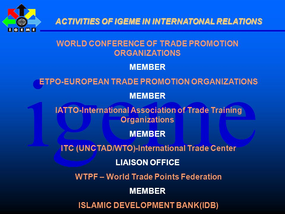 WORLD CONFERENCE OF TRADE PROMOTION ORGANIZATIONS MEMBER ETPO-EUROPEAN TRADE PROMOTION ORGANIZATIONS MEMBER IATTO-International Association of Trade Training Organizations MEMBER ITC (UNCTAD/WTO)-International Trade Center LIAISON OFFICE WTPF – World Trade Points Federation MEMBER ISLAMIC DEVELOPMENT BANK(IDB) ACTIVITIES OF IGEME IN INTERNATONAL RELATIONS ACTIVITIES OF IGEME IN INTERNATONAL RELATIONS