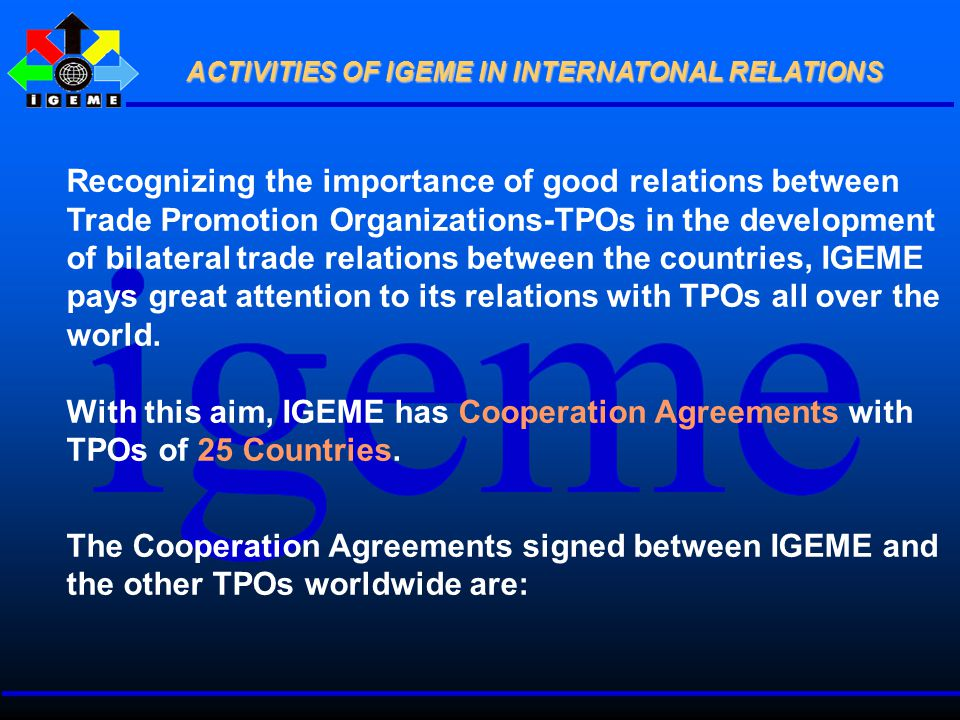 Recognizing the importance of good relations between Trade Promotion Organizations-TPOs in the development of bilateral trade relations between the countries, IGEME pays great attention to its relations with TPOs all over the world.