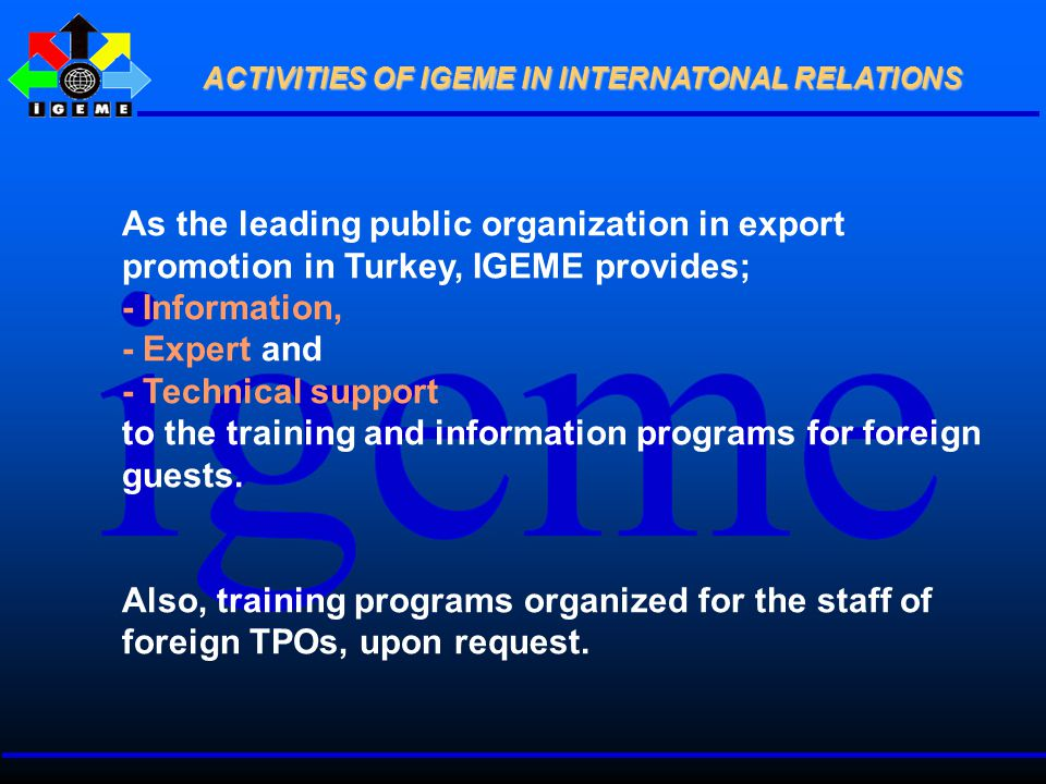 As the leading public organization in export promotion in Turkey, IGEME provides; - Information, - Expert and - Technical support to the training and information programs for foreign guests.
