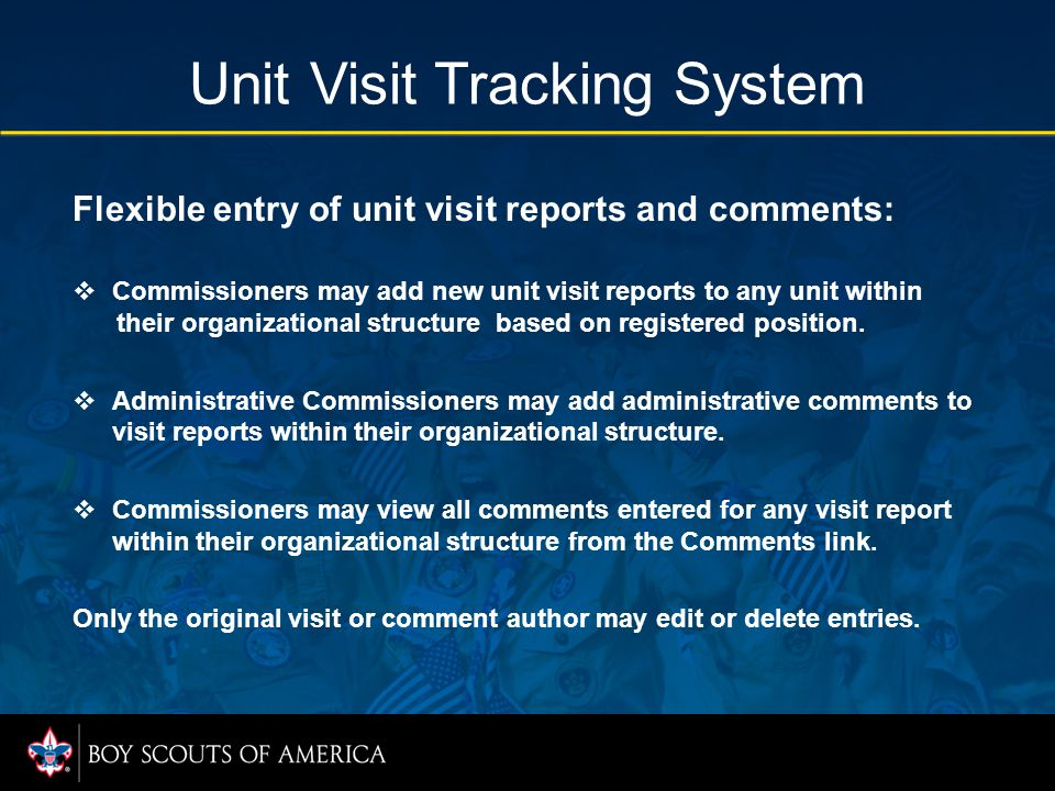 Unit Visit Tracking System Flexible entry of unit visit reports and comments:  Commissioners may add new unit visit reports to any unit within their organizational structure based on registered position.