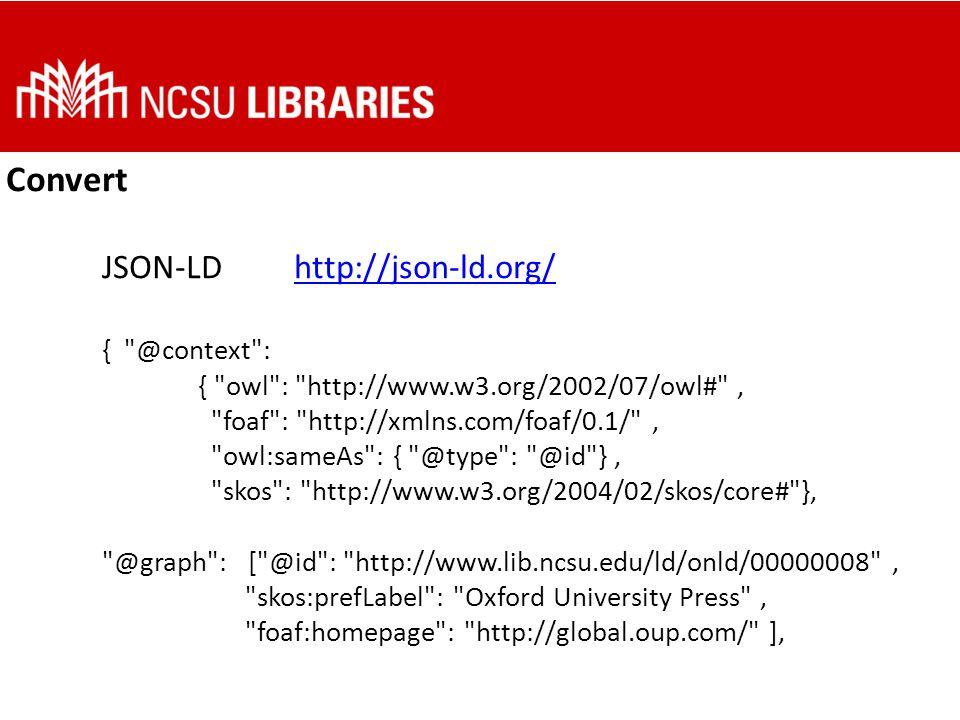 Convert JSON-LDhttp://json-ld.org/http://json-ld.org/ { @context : { owl : http://www.w3.org/2002/07/owl# , foaf : http://xmlns.com/foaf/0.1/ , owl:sameAs : { @type : @id }, skos : http://www.w3.org/2004/02/skos/core# }, @graph : [ @id : http://www.lib.ncsu.edu/ld/onld/00000008 , skos:prefLabel : Oxford University Press , foaf:homepage : http://global.oup.com/ ],