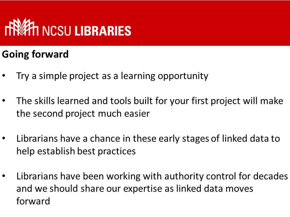 Going forward Try a simple project as a learning opportunity The skills learned and tools built for your first project will make the second project much easier Librarians have a chance in these early stages of linked data to help establish best practices Librarians have been working with authority control for decades and we should share our expertise as linked data moves forward