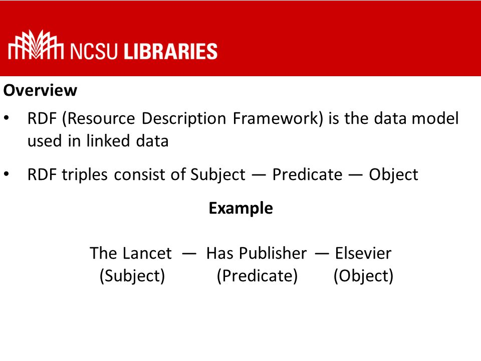 Overview Subjects, predicates, and objects in RDF triples are generally represented with URIs (Uniform Resource Identifiers) Example The Lancet —Publisher — Elsevier (http://dbpedia.org/page/The_Lancet) (http://purl.org/dc/terms/publisher) (http://dbpedia.org/page/Elsevier)http://dbpedia.org/page/The_Lancethttp://purl.org/dc/terms/publisherhttp://dbpedia.org/page/Elsevier (Subject) (Predicate) (Object)