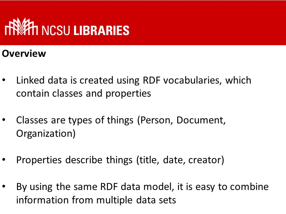 Overview Linked data is created using RDF vocabularies, which contain classes and properties Classes are types of things (Person, Document, Organization) Properties describe things (title, date, creator) By using the same RDF data model, it is easy to combine information from multiple data sets