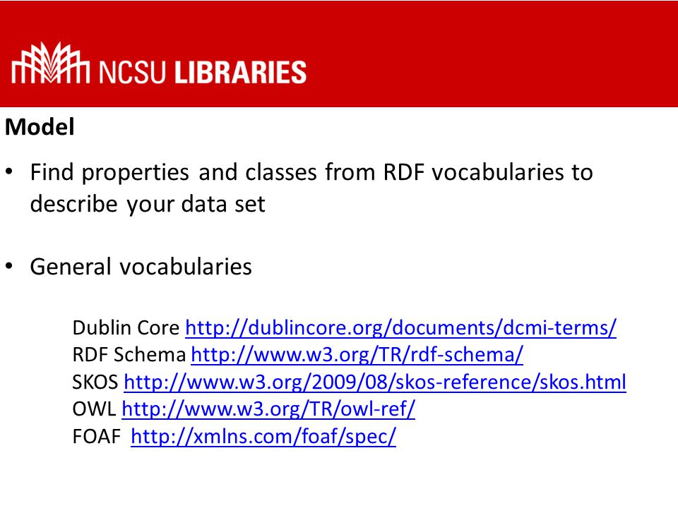 Model Find properties and classes from RDF vocabularies to describe your data set General vocabularies Dublin Core http://dublincore.org/documents/dcmi-terms/ RDF Schema http://www.w3.org/TR/rdf-schema/ SKOS http://www.w3.org/2009/08/skos-reference/skos.html OWL http://www.w3.org/TR/owl-ref/ FOAF http://xmlns.com/foaf/spec/