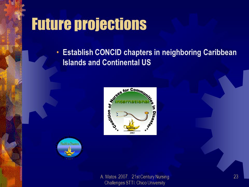 A. Matos. 2007. 21st Century Nursing Challenges STTI. Chico University 23 Future projections Establish CONCID chapters in neighboring Caribbean Island