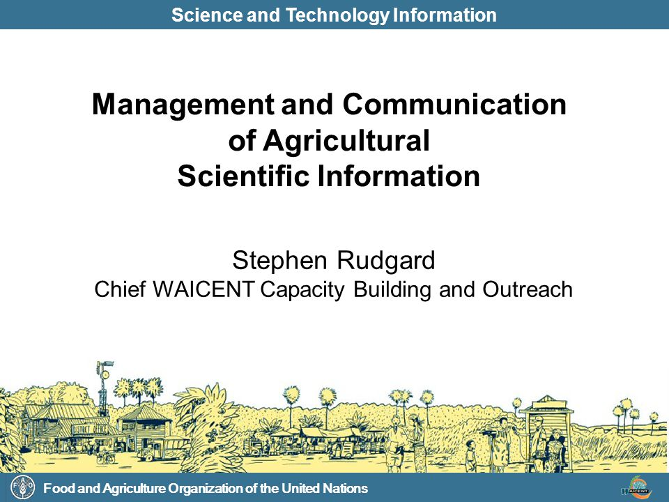 Food and Agriculture Organization of the United Nations Science and Technology Information Stephen Rudgard Chief WAICENT Capacity Building and Outreac