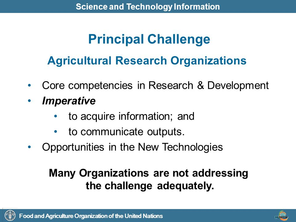 Food and Agriculture Organization of the United Nations Science and Technology Information Information Content - in digital format, for agriculture and rural development Innovative Mechanisms and Processes for information digitization and exchange, and for communication Networks amongst key stakeholders Key Objectives