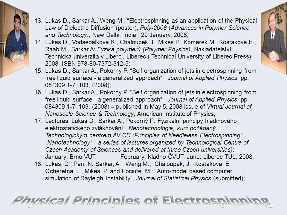 13.Lukas D., Sarkar A., Weng M., Electrospinning as an application of the Physical Law of Dielectric Diffusion (poster), Poly-2008 (Advances in Polymer Science and Technology), New Delhi, India, 29 January, 2008; 14.Lukas D., Vodsedalkova K., Chaloupek J., Mikes P., Komarek M., Kostakova E., Raab M., Sarkar A: Fyzika polymerů (Polymer Physics), Nakladatelství Technická univerzita v Liberci, Liberec ( Technical University of Liberec Press), 2008, ISBN 978-80-7372-312-5; 15.Lukas D., Sarkar A., Pokorny P.: Self organization of jets in electrospinning from free liquid surface - a generalized approach , Journal of Applied Physics, pp.