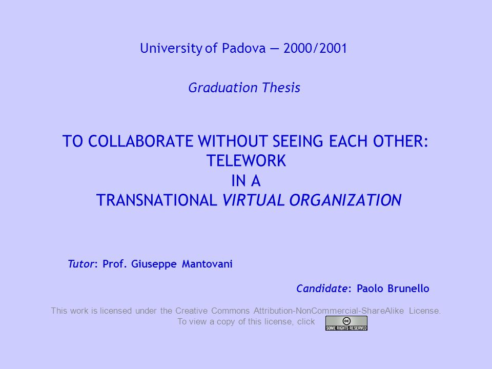 University of Padova — 2000/2001 Graduation Thesis: To collaborate without seeing each other: Telework in a Transnational Virtual Organization 2 Introduction This research study had been developed in a translation agency based in San Diego, California, during an internship that I did in summer 2000.