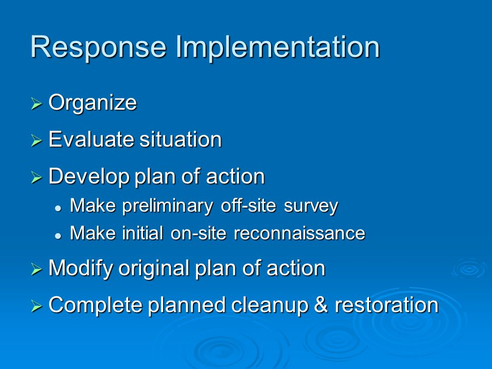 Response Implementation  Organize  Evaluate situation  Develop plan of action Make preliminary off-site survey Make preliminary off-site survey Make initial on-site reconnaissance Make initial on-site reconnaissance  Modify original plan of action  Complete planned cleanup & restoration