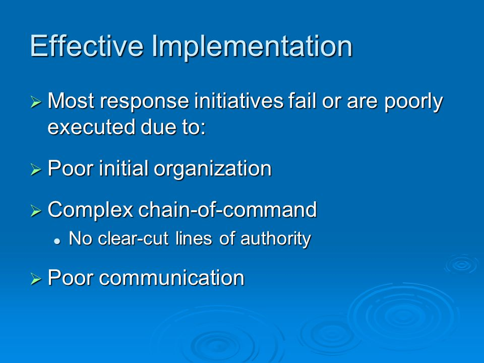 Effective Implementation  Most response initiatives fail or are poorly executed due to:  Poor initial organization  Complex chain-of-command No clear-cut lines of authority No clear-cut lines of authority  Poor communication