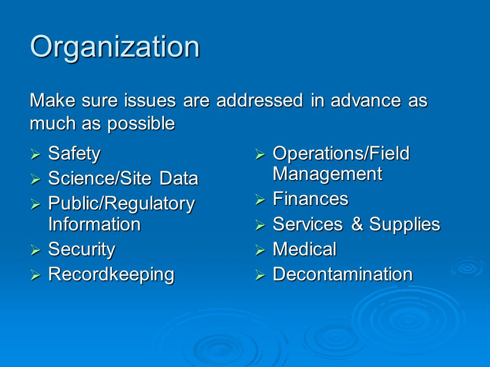 Organization  Safety  Science/Site Data  Public/Regulatory Information  Security  Recordkeeping  Operations/Field Management  Finances  Services & Supplies  Medical  Decontamination Make sure issues are addressed in advance as much as possible