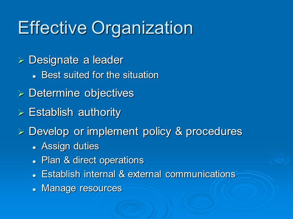 Effective Organization  Designate a leader Best suited for the situation Best suited for the situation  Determine objectives  Establish authority 
