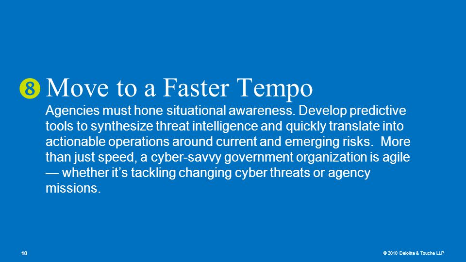 © 2010 Deloitte & Touche LLP 10 Move to a Faster Tempo Agencies must hone situational awareness.