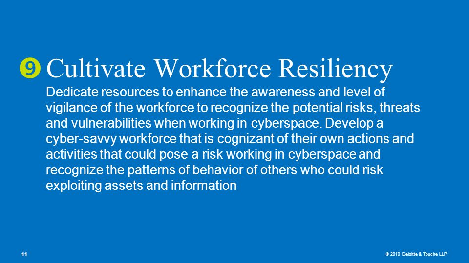 © 2010 Deloitte & Touche LLP 11 Cultivate Workforce Resiliency Dedicate resources to enhance the awareness and level of vigilance of the workforce to recognize the potential risks, threats and vulnerabilities when working in cyberspace.