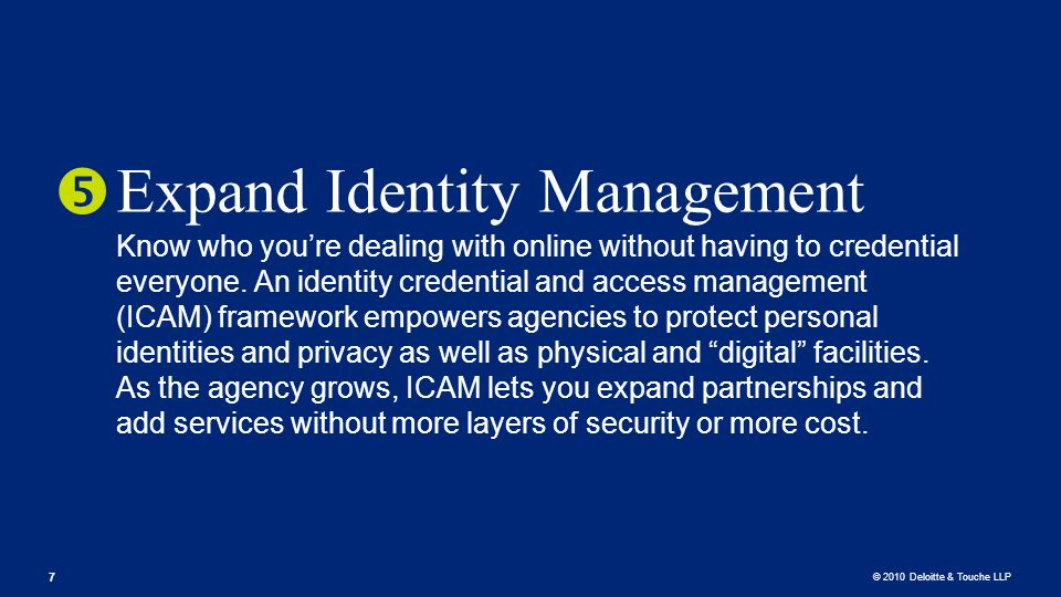 © 2010 Deloitte & Touche LLP Expand Identity Management Know who you're dealing with online without having to credential everyone.