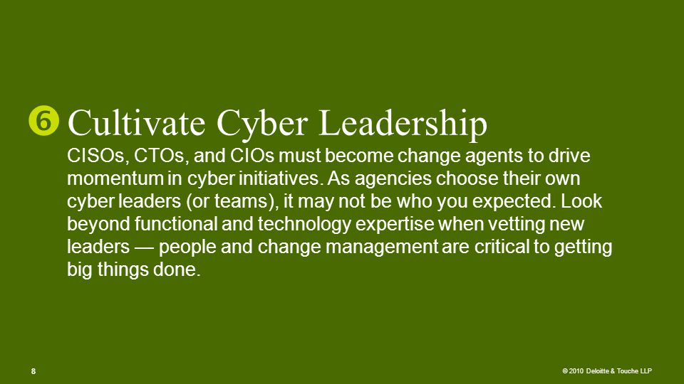 © 2010 Deloitte & Touche LLP Cultivate Cyber Leadership CISOs, CTOs, and CIOs must become change agents to drive momentum in cyber initiatives.
