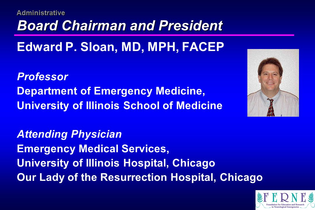 Administrative Board Chairman and President Edward P. Sloan, MD, MPH, FACEP Professor Department of Emergency Medicine, University of Illinois School