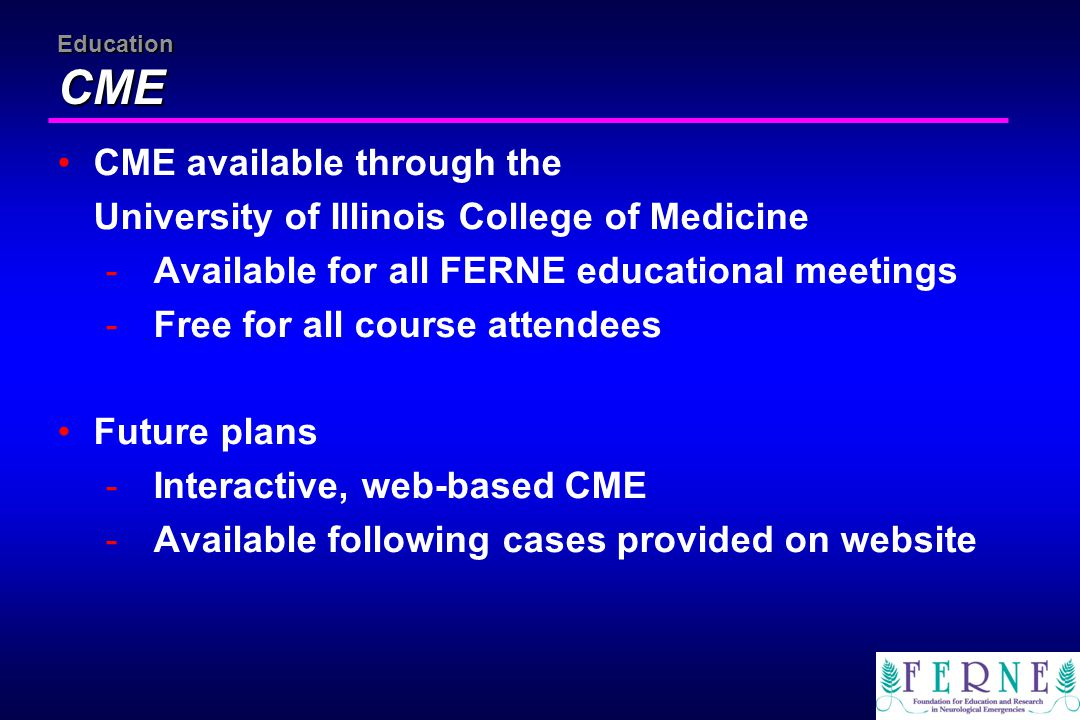 Education CME CME available through the University of Illinois College of Medicine -Available for all FERNE educational meetings -Free for all course