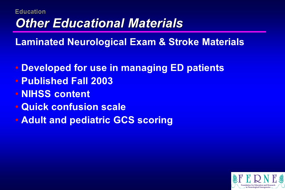 Education Other Educational Materials Laminated Neurological Exam & Stroke Materials Developed for use in managing ED patients Published Fall 2003 NIH