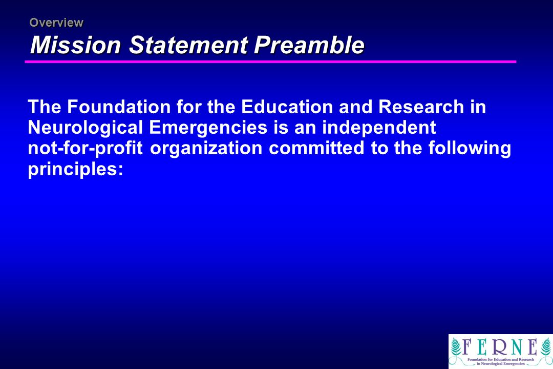 Overview Mission Statement Preamble The Foundation for the Education and Research in Neurological Emergencies is an independent not-for-profit organiz