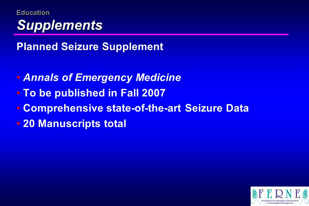 Education Supplements Planned Seizure Supplement Annals of Emergency Medicine To be published in Fall 2007 Comprehensive state-of-the-art Seizure Data