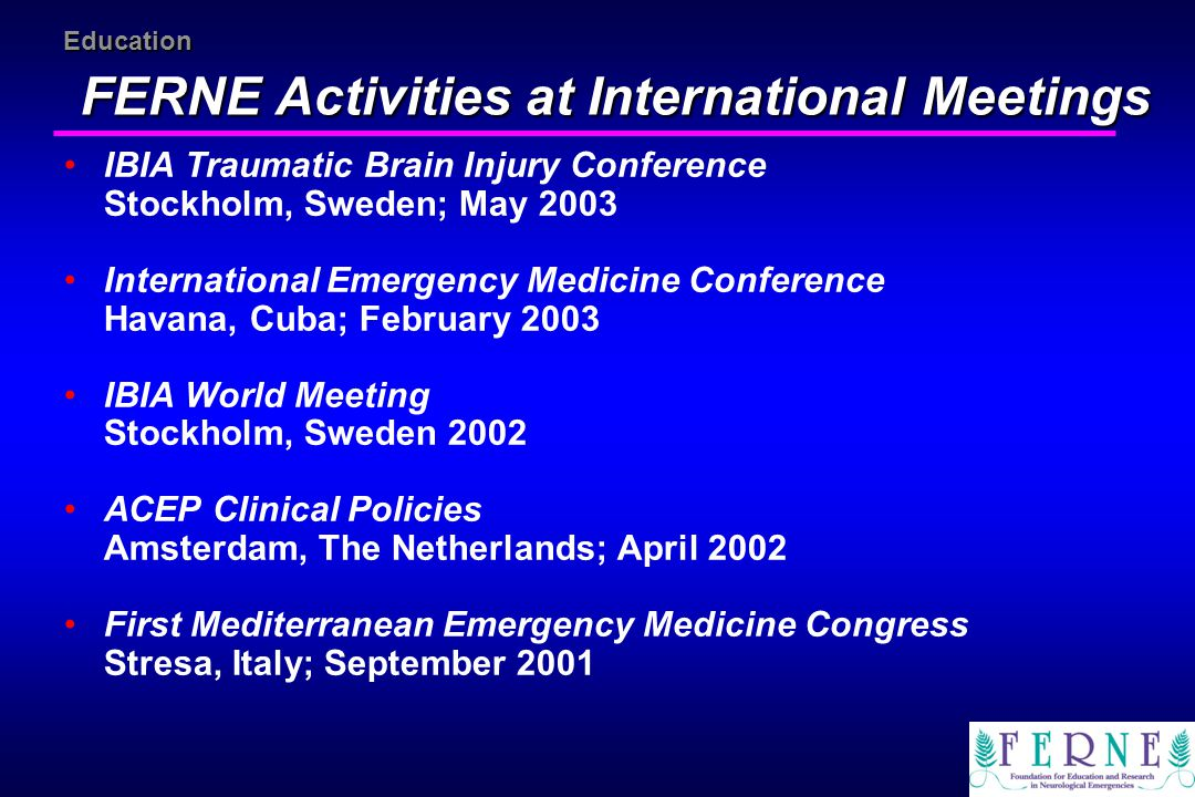 Education FERNE Activities at International Meetings IBIA Traumatic Brain Injury Conference Stockholm, Sweden; May 2003 International Emergency Medici