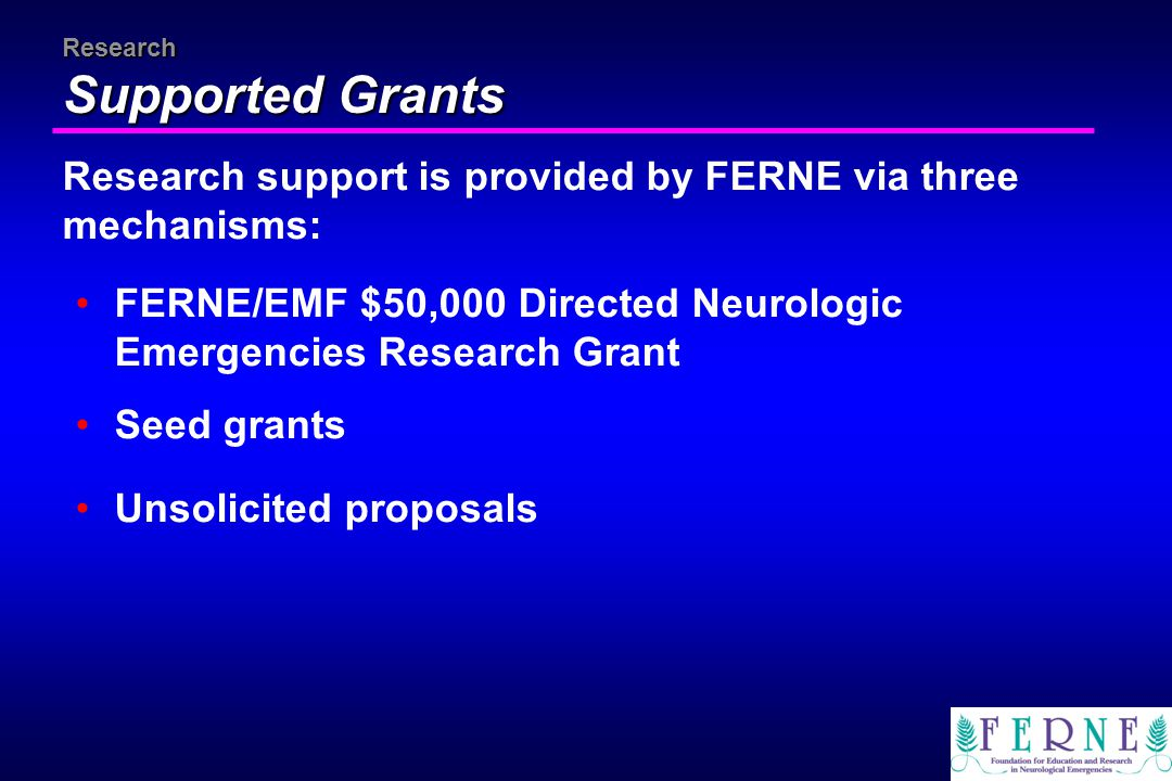 Research Supported Grants Research support is provided by FERNE via three mechanisms: FERNE/EMF $50,000 Directed Neurologic Emergencies Research Grant