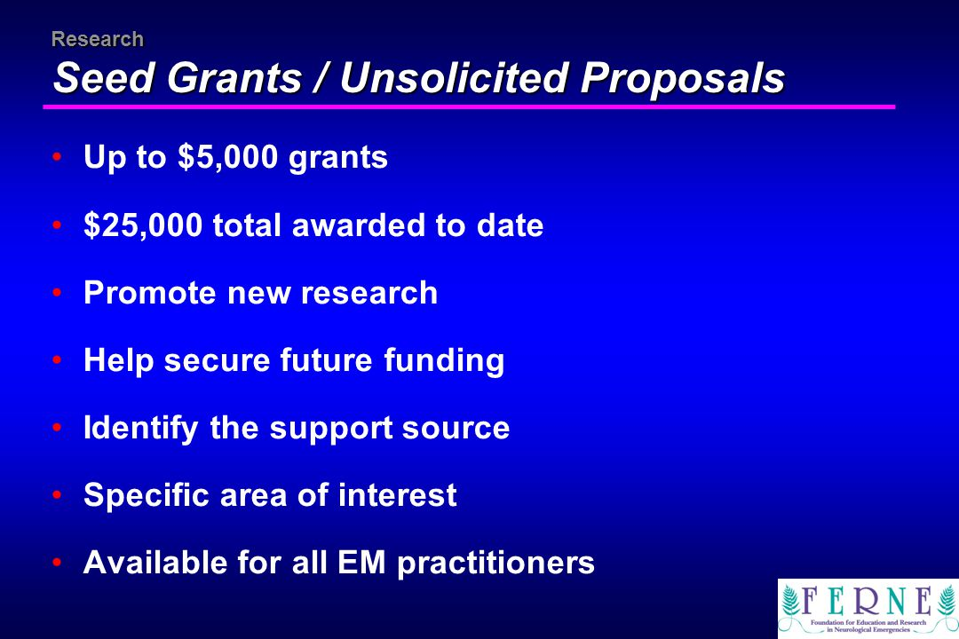 Research Seed Grants / Unsolicited Proposals Up to $5,000 grants $25,000 total awarded to date Promote new research Help secure future funding Identif