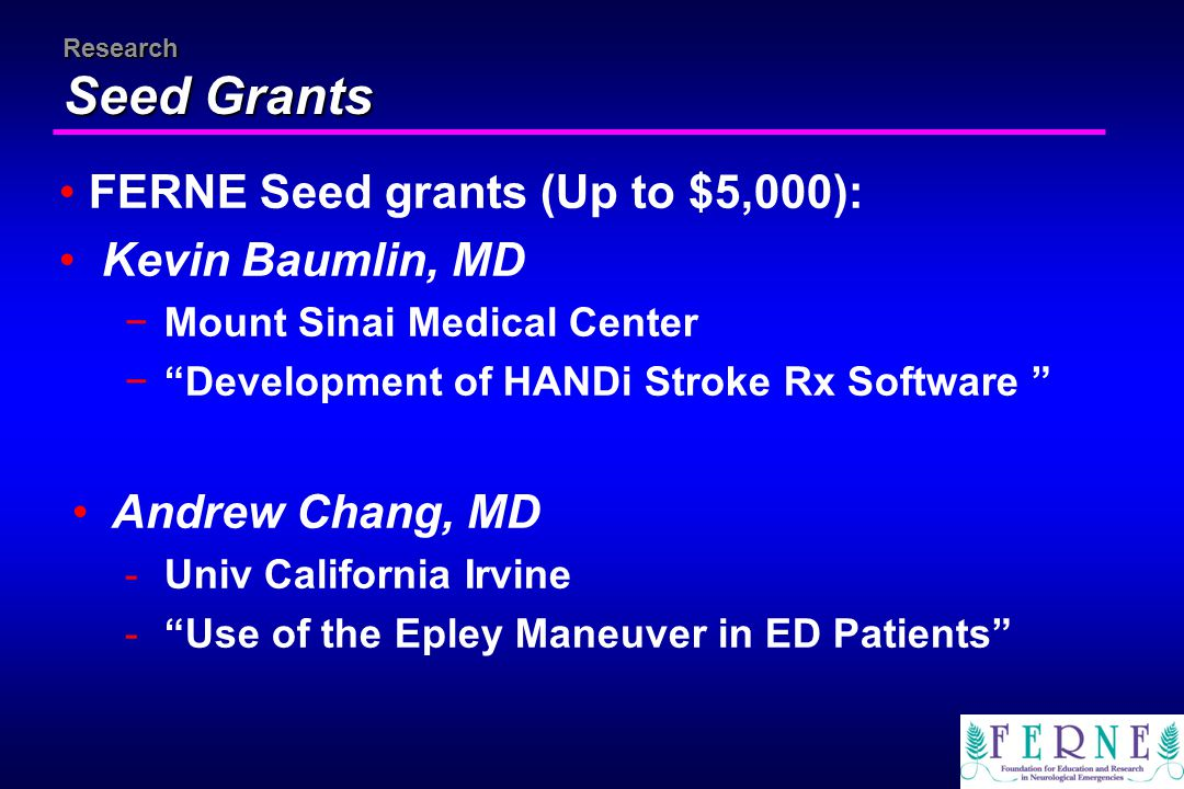 "Research Seed Grants FERNE Seed grants (Up to $5,000): Kevin Baumlin, MD −Mount Sinai Medical Center −""Development of HANDi Stroke Rx Software "" Andre"