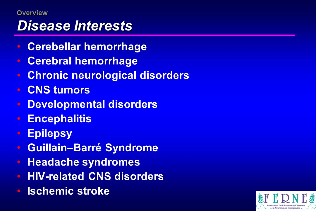 Overview Disease Interests Cerebellar hemorrhage Cerebral hemorrhage Chronic neurological disorders CNS tumors Developmental disorders Encephalitis Ep