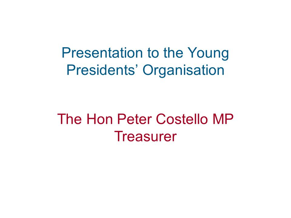 1 Presentation to the Young Presidents' Organisation The Hon Peter Costello MP Treasurer