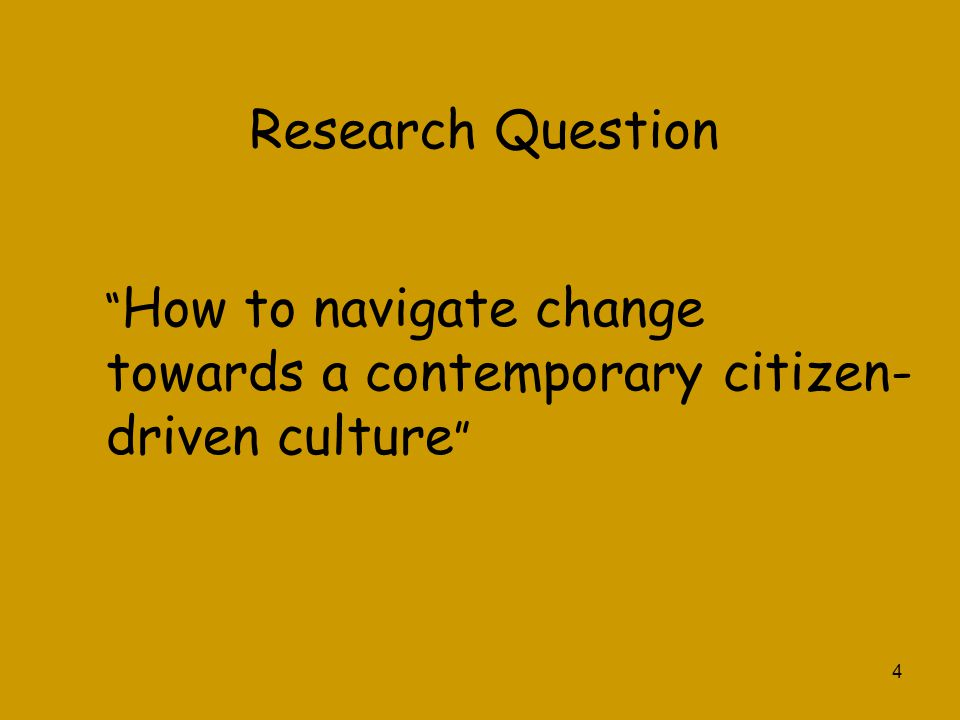 """4 Research Question """" How to navigate change towards a contemporary citizen- driven culture """""""