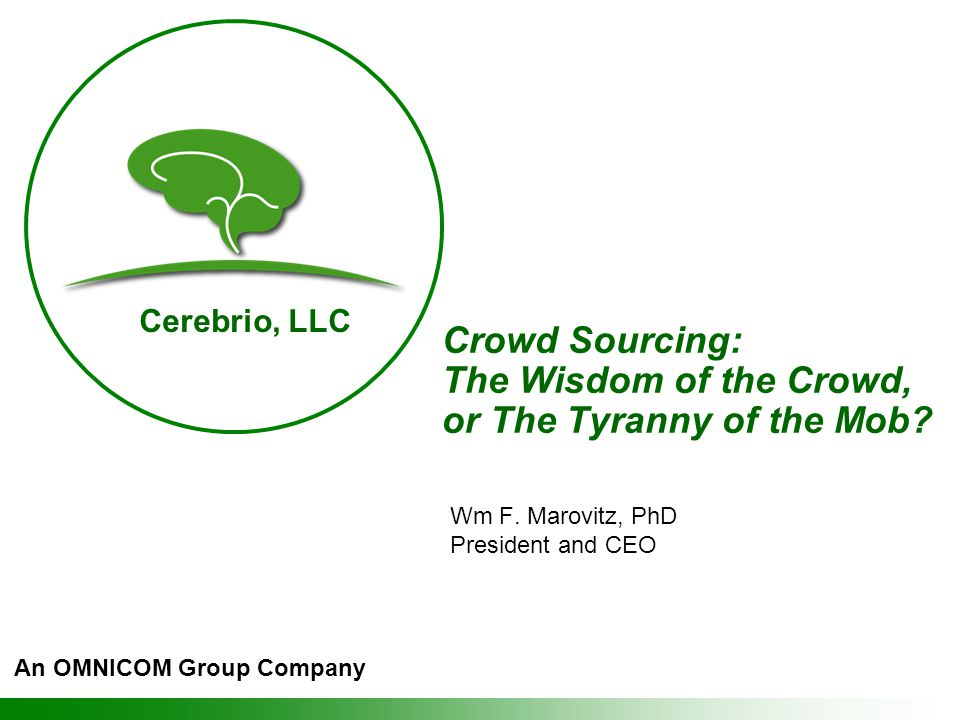 Cerebrio, LLC Crowd Sourcing: The Wisdom of the Crowd, or The Tyranny of the Mob.