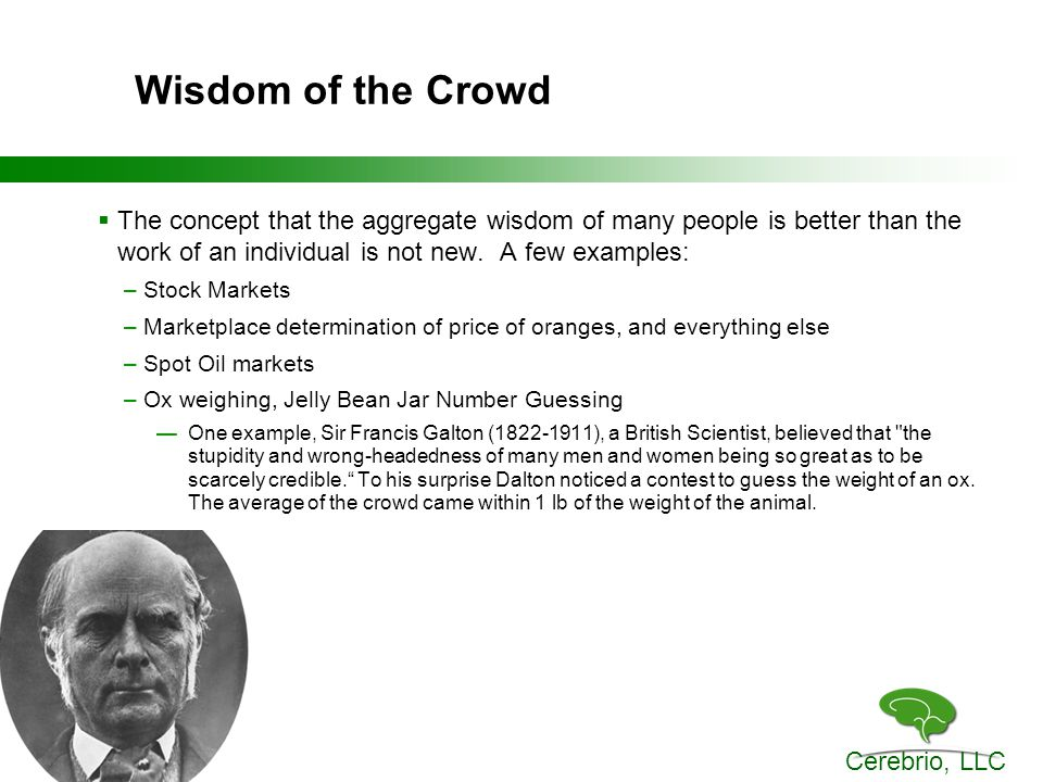 Cerebrio, LLC Wisdom of the Crowd  The concept that the aggregate wisdom of many people is better than the work of an individual is not new.