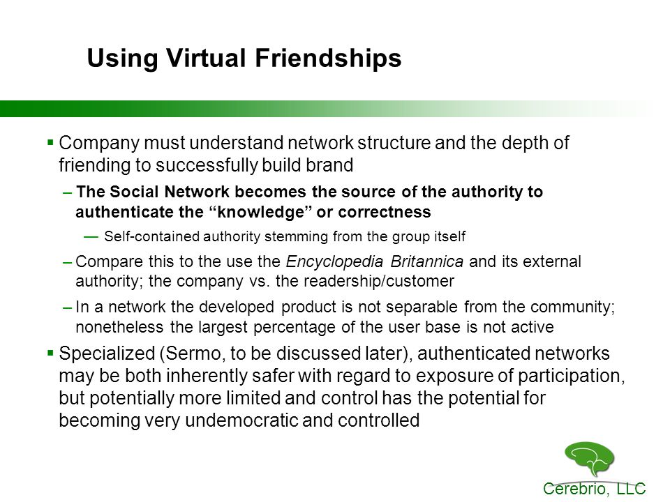 Cerebrio, LLC Using Virtual Friendships  Company must understand network structure and the depth of friending to successfully build brand –The Social Network becomes the source of the authority to authenticate the knowledge or correctness —Self-contained authority stemming from the group itself –Compare this to the use the Encyclopedia Britannica and its external authority; the company vs.